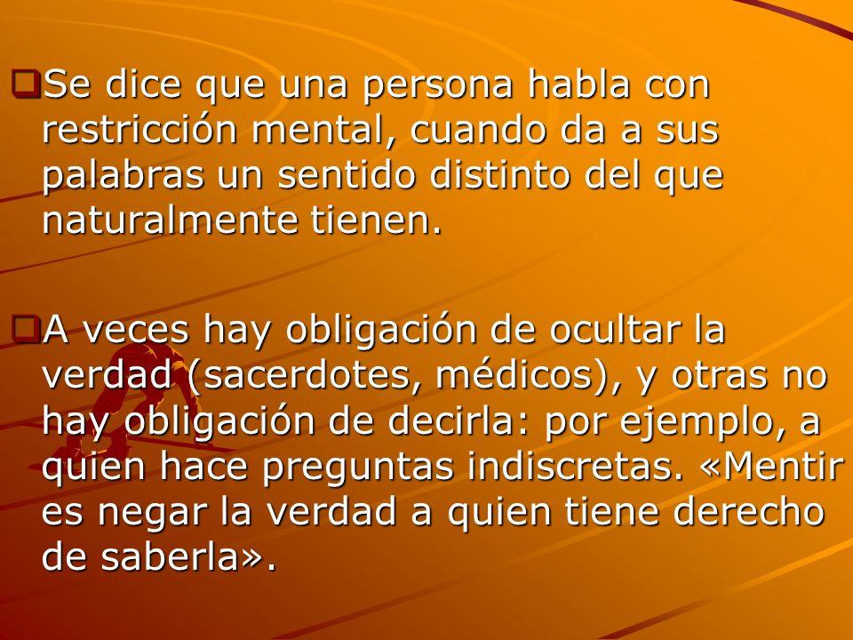 Se dice que una persona habla con restricción mental, cuando da a sus palabras un sentido distinto del que naturalmente tienen. Se dice que una person