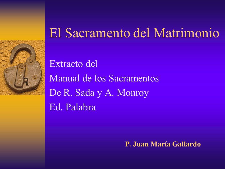 El Sacramento del Matrimonio Extracto del Manual de los Sacramentos De R. Sada y A. Monroy Ed. Palabra P. Juan María Gallardo