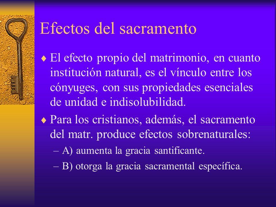 Efectos del sacramento El efecto propio del matrimonio, en cuanto institución natural, es el vínculo entre los cónyuges, con sus propiedades esenciale