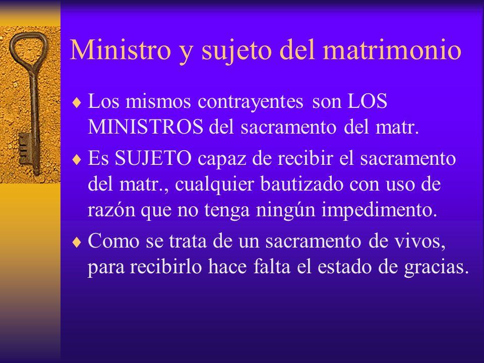 Ministro y sujeto del matrimonio Los mismos contrayentes son LOS MINISTROS del sacramento del matr. Es SUJETO capaz de recibir el sacramento del matr.