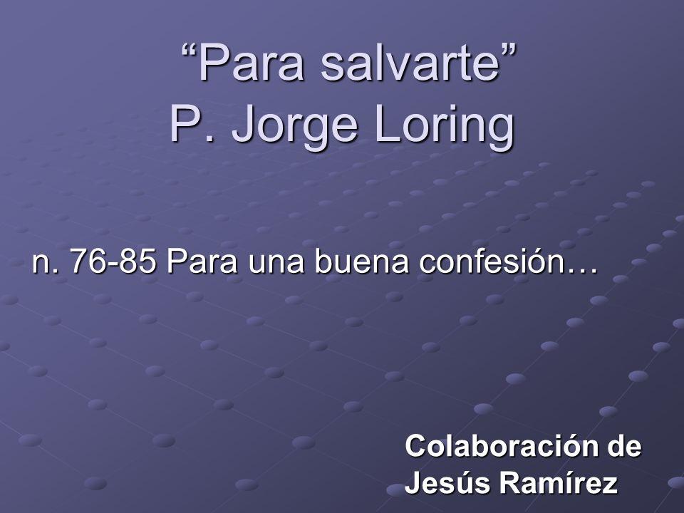 Para salvarte P. Jorge Loring Para salvarte P. Jorge Loring n. 76-85 Para una buena confesión… Colaboración de Jesús Ramírez