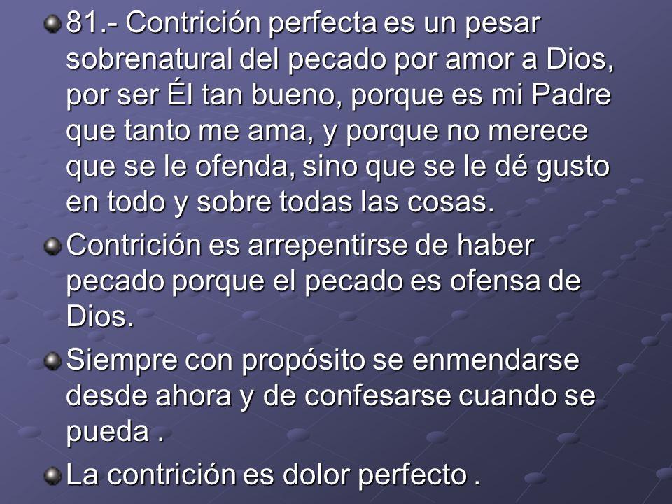 81.- Contrición perfecta es un pesar sobrenatural del pecado por amor a Dios, por ser Él tan bueno, porque es mi Padre que tanto me ama, y porque no m