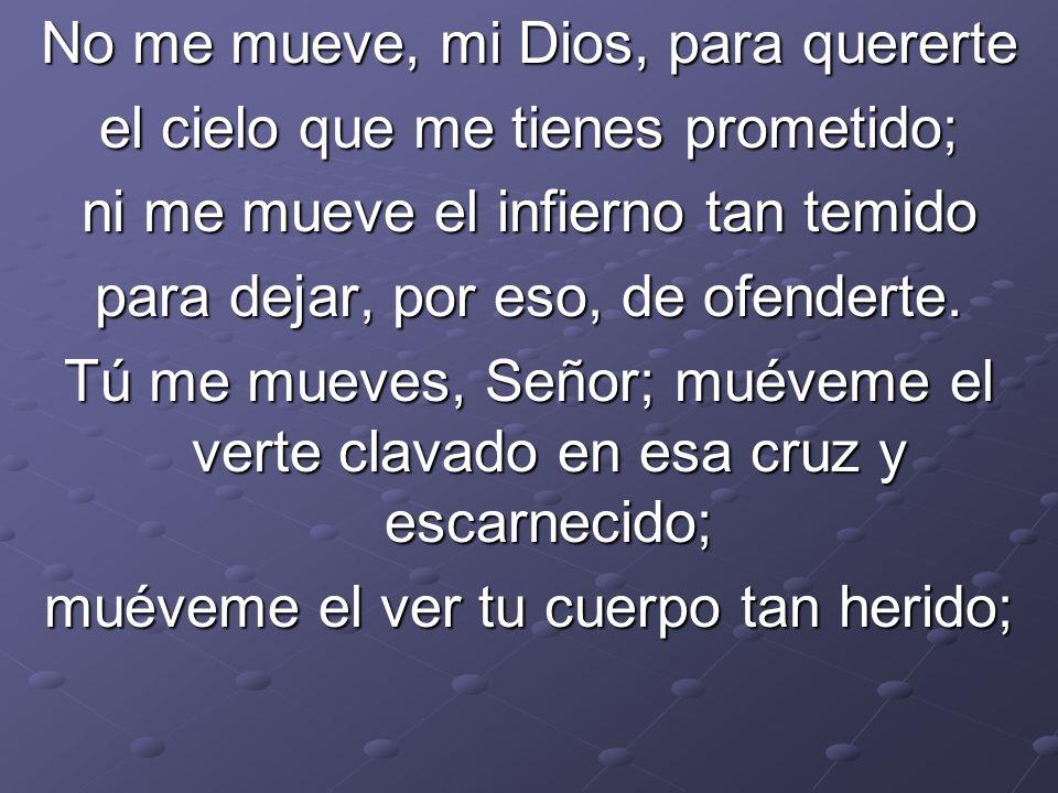 No me mueve, mi Dios, para quererte el cielo que me tienes prometido; ni me mueve el infierno tan temido para dejar, por eso, de ofenderte. Tú me muev
