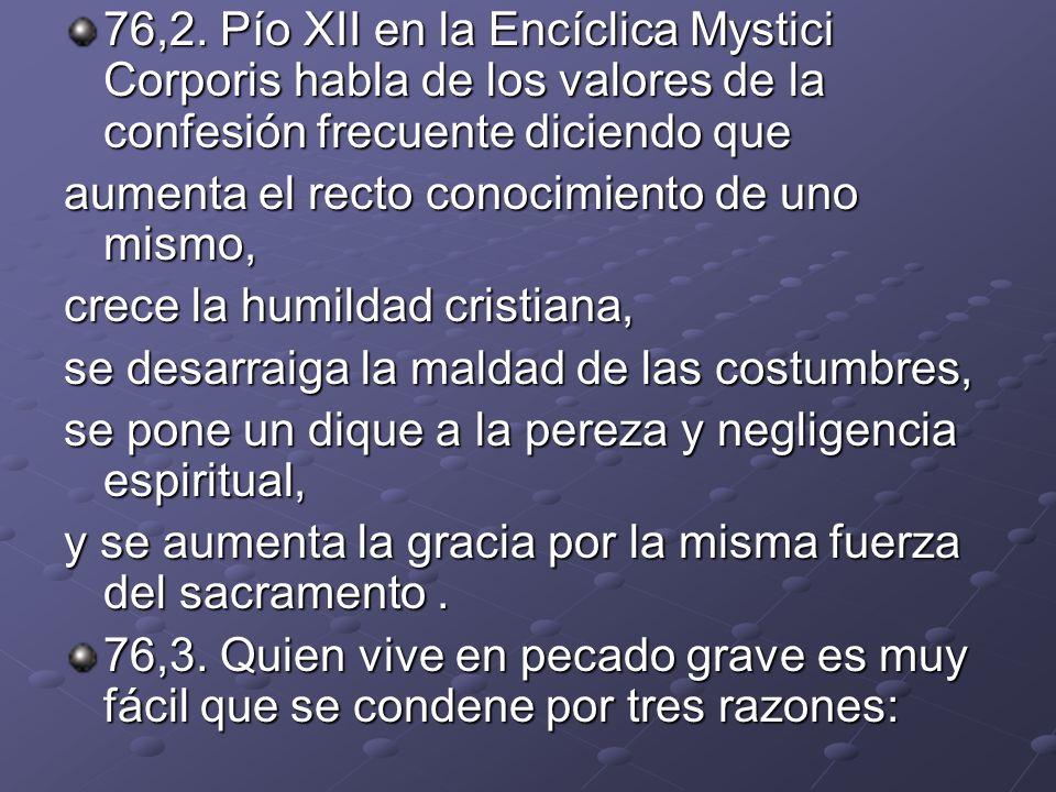 76,2. Pío XII en la Encíclica Mystici Corporis habla de los valores de la confesión frecuente diciendo que aumenta el recto conocimiento de uno mismo,
