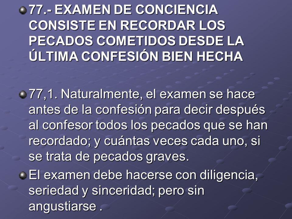 77.- EXAMEN DE CONCIENCIA CONSISTE EN RECORDAR LOS PECADOS COMETIDOS DESDE LA ÚLTIMA CONFESIÓN BIEN HECHA 77,1. Naturalmente, el examen se hace antes