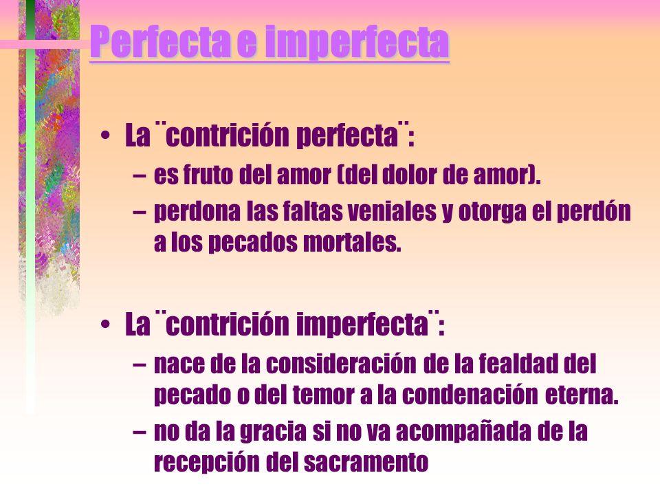 Perfecta e imperfecta La ¨contrición perfecta¨: –es fruto del amor (del dolor de amor). –perdona las faltas veniales y otorga el perdón a los pecados