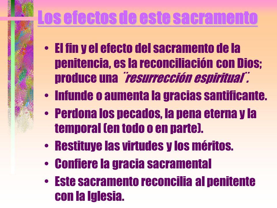 Los efectos de este sacramento El fin y el efecto del sacramento de la penitencia, es la reconciliación con Dios; produce una ¨resurrección espiritual