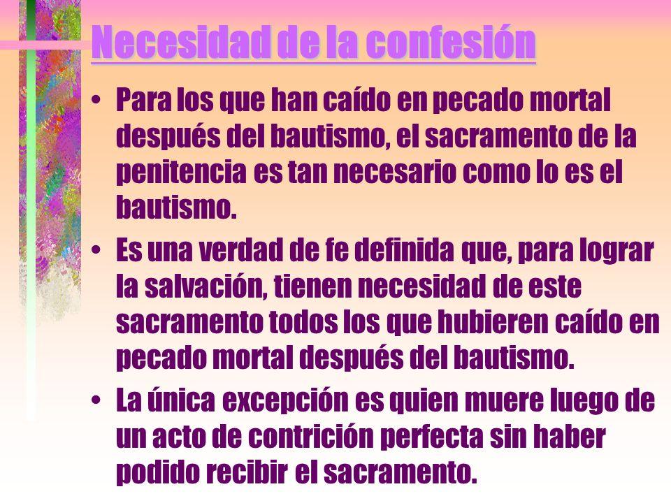 Necesidad de la confesión Para los que han caído en pecado mortal después del bautismo, el sacramento de la penitencia es tan necesario como lo es el