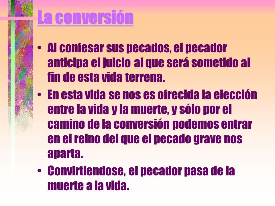 La conversión Al confesar sus pecados, el pecador anticipa el juicio al que será sometido al fin de esta vida terrena. En esta vida se nos es ofrecida