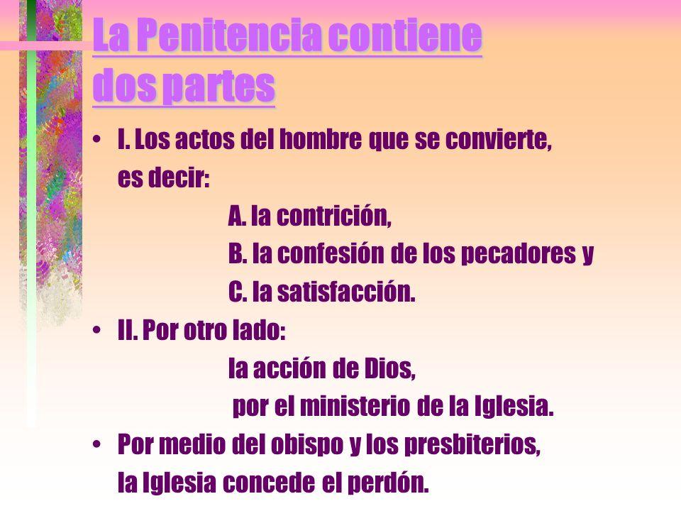 La Penitencia contiene dos partes I. Los actos del hombre que se convierte, es decir: A. la contrición, B. la confesión de los pecadores y C. la satis