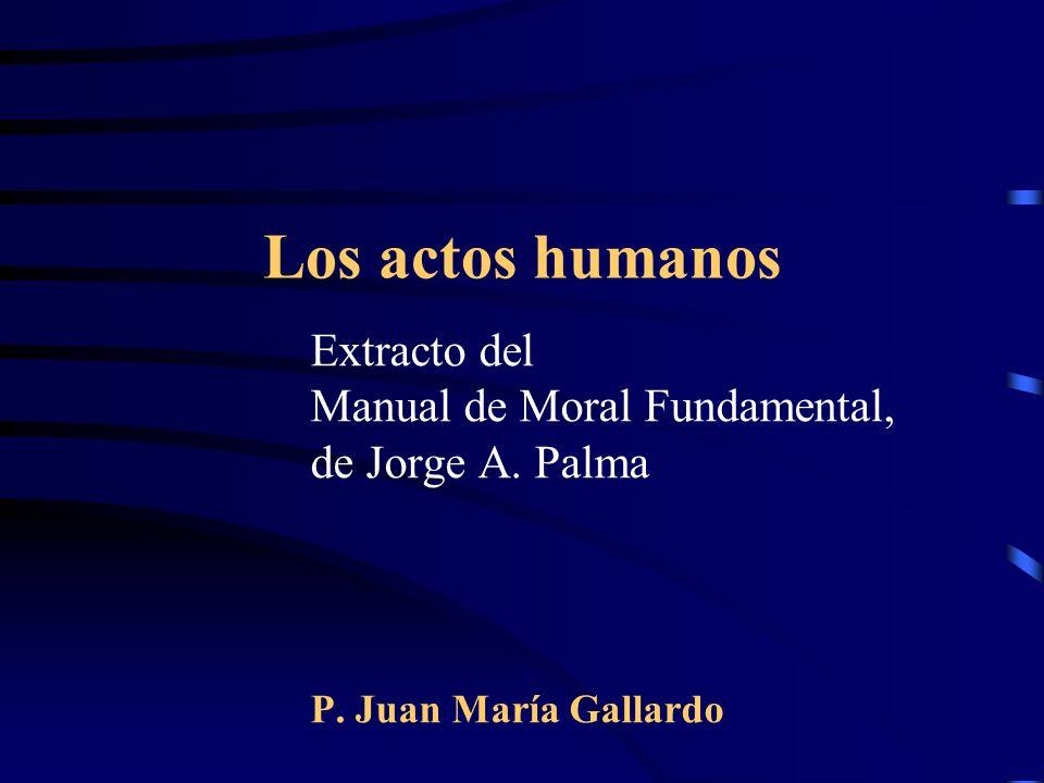 Los actos humanos Extracto del Manual de Moral Fundamental, de Jorge A. Palma P. Juan María Gallardo