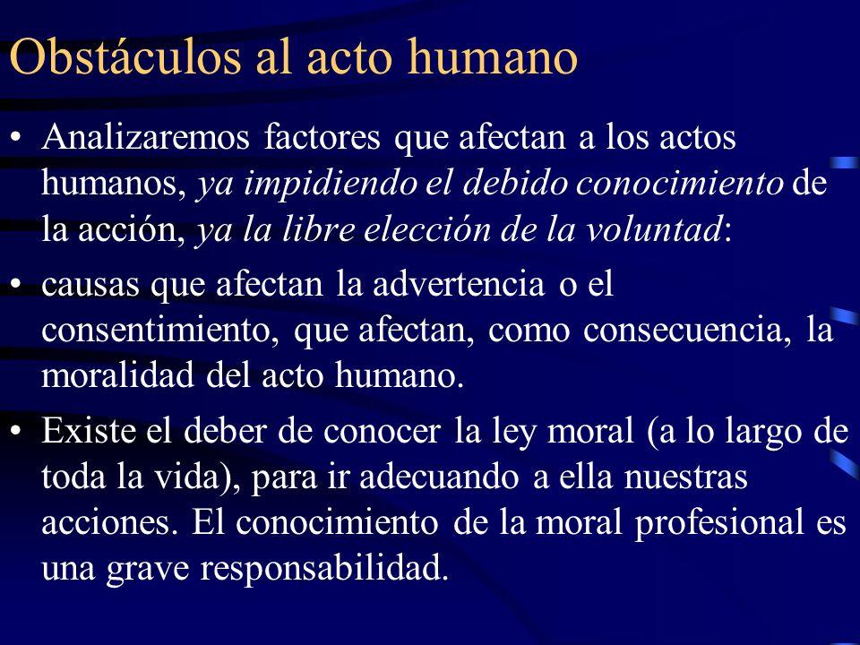 Obstáculos al acto humano Analizaremos factores que afectan a los actos humanos, ya impidiendo el debido conocimiento de la acción, ya la libre elecci