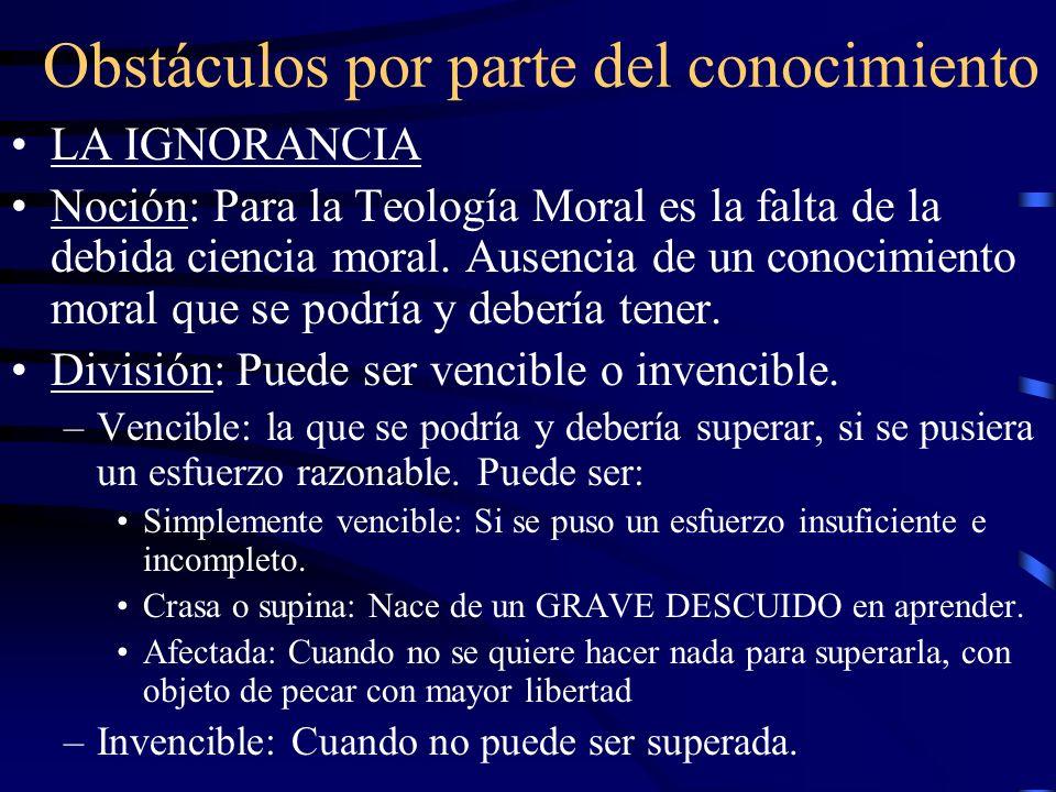 Obstáculos por parte del conocimiento LA IGNORANCIA Noción: Para la Teología Moral es la falta de la debida ciencia moral. Ausencia de un conocimiento