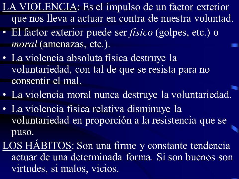 LA VIOLENCIA: Es el impulso de un factor exterior que nos lleva a actuar en contra de nuestra voluntad. El factor exterior puede ser físico (golpes, e