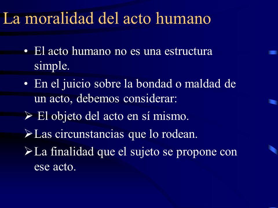 La moralidad del acto humano El acto humano no es una estructura simple. En el juicio sobre la bondad o maldad de un acto, debemos considerar: El obje