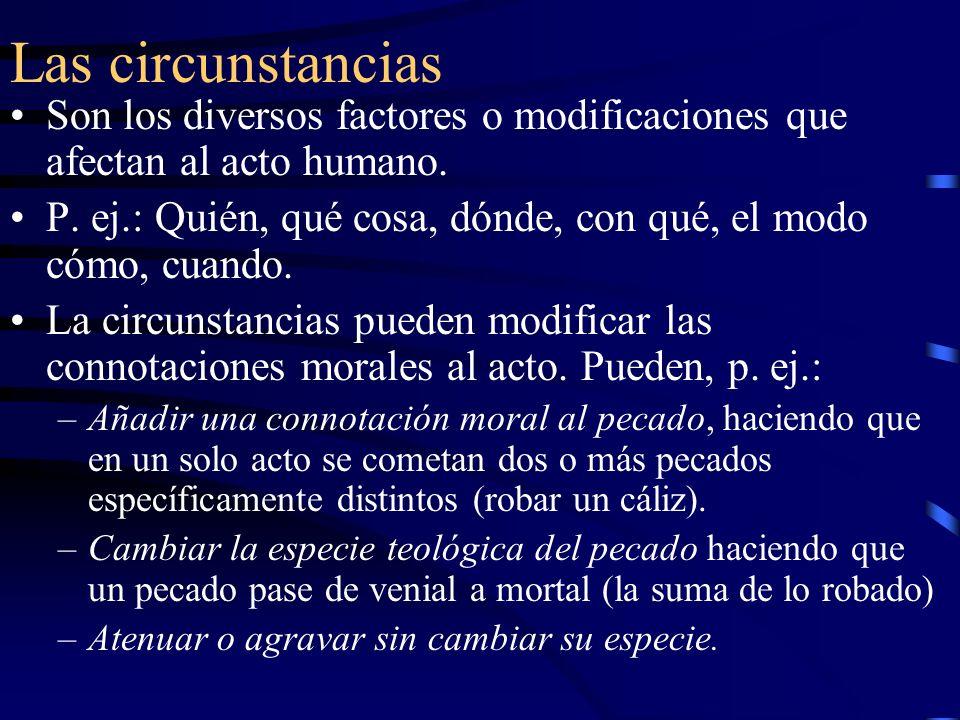 Las circunstancias Son los diversos factores o modificaciones que afectan al acto humano. P. ej.: Quién, qué cosa, dónde, con qué, el modo cómo, cuand