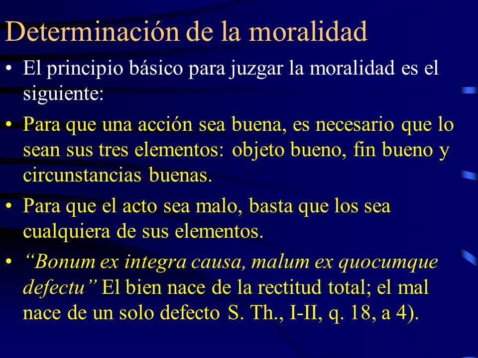 Determinación de la moralidad El principio básico para juzgar la moralidad es el siguiente: Para que una acción sea buena, es necesario que lo sean su
