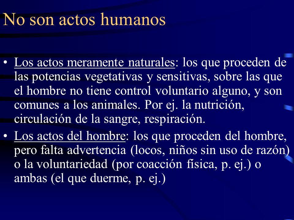 No son actos humanos Los actos meramente naturales: los que proceden de las potencias vegetativas y sensitivas, sobre las que el hombre no tiene contr