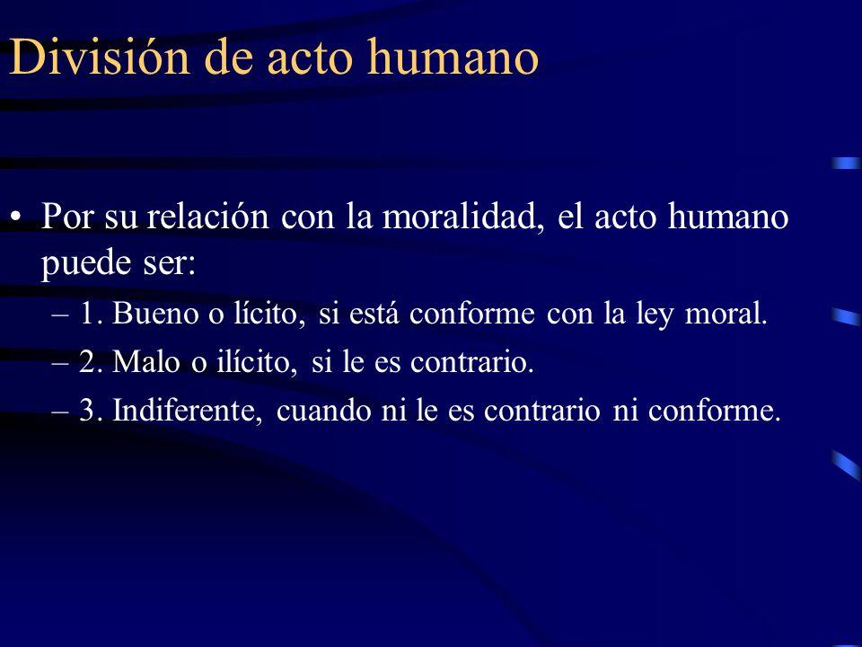 División de acto humano Por su relación con la moralidad, el acto humano puede ser: –1. Bueno o lícito, si está conforme con la ley moral. –2. Malo o