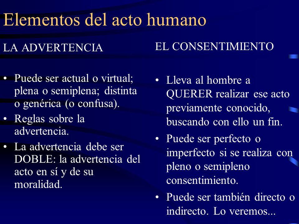 Elementos del acto humano LA ADVERTENCIA Puede ser actual o virtual; plena o semiplena; distinta o genérica (o confusa). Reglas sobre la advertencia.