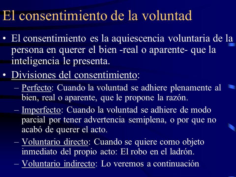 El consentimiento de la voluntad El consentimiento es la aquiescencia voluntaria de la persona en querer el bien -real o aparente- que la inteligencia