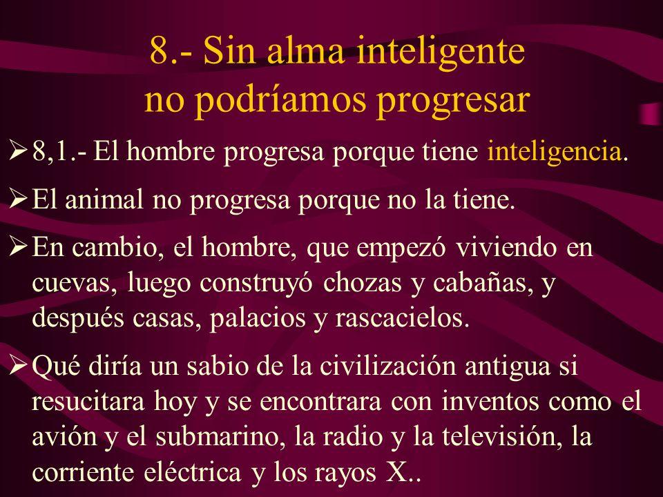 8.- Sin alma inteligente no podríamos progresar 8,1.- El hombre progresa porque tiene inteligencia.