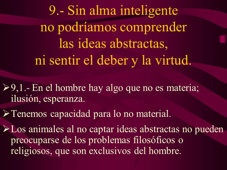 9.- Sin alma inteligente no podríamos comprender las ideas abstractas, ni sentir el deber y la virtud.