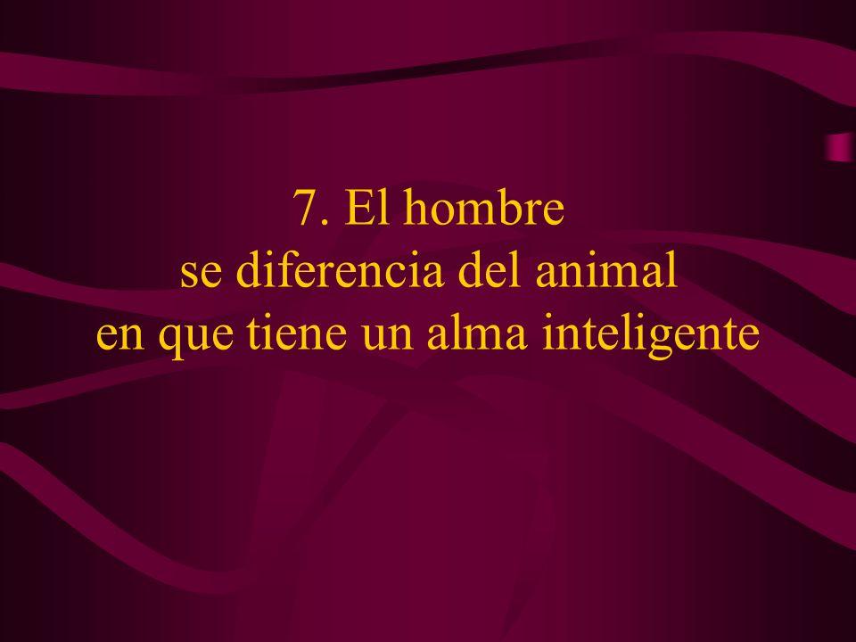 7. El hombre se diferencia del animal en que tiene un alma inteligente