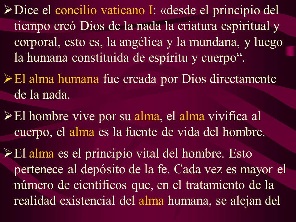 Dice el concilio vaticano I: «desde el principio del tiempo creó Dios de la nada la criatura espiritual y corporal, esto es, la angélica y la mundana, y luego la humana constituida de espíritu y cuerpo.