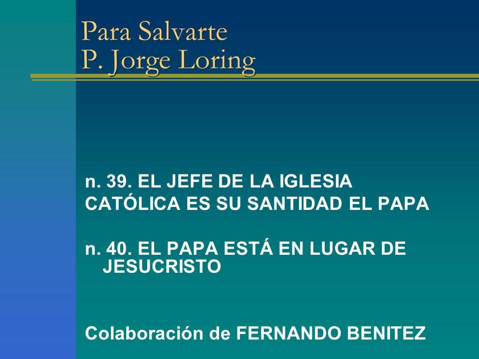 Para Salvarte P. Jorge Loring n. 39. EL JEFE DE LA IGLESIA CATÓLICA ES SU SANTIDAD EL PAPA n. 40. EL PAPA ESTÁ EN LUGAR DE JESUCRISTO Colaboración de