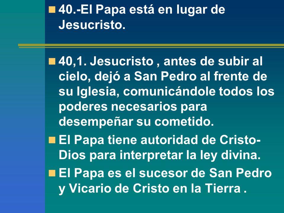 40.-El Papa está en lugar de Jesucristo. 40,1. Jesucristo, antes de subir al cielo, dejó a San Pedro al frente de su Iglesia, comunicándole todos los