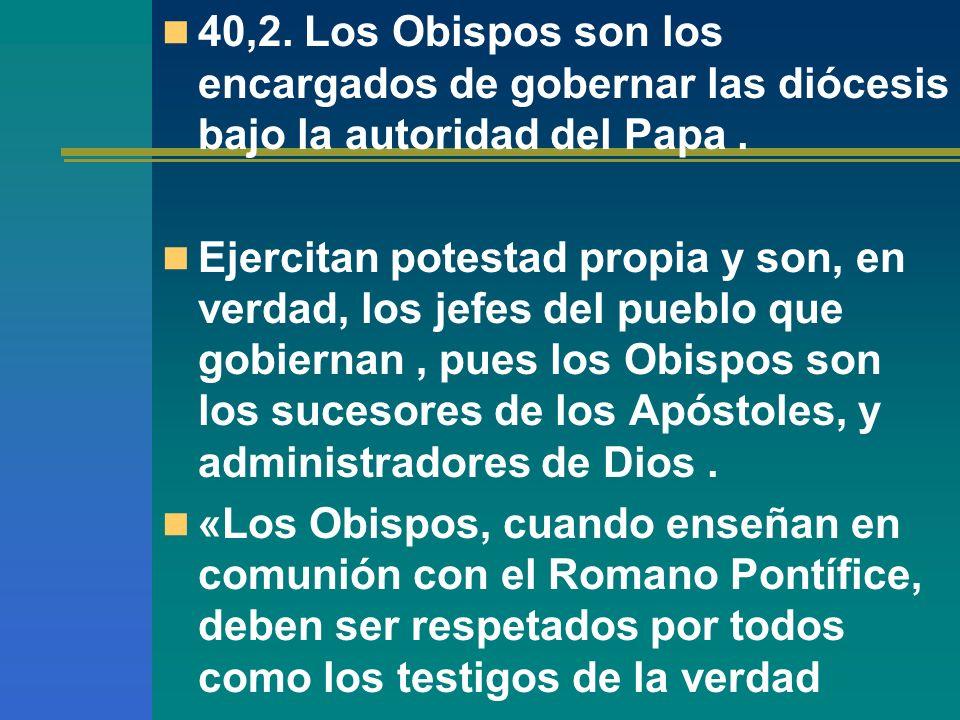 40,2. Los Obispos son los encargados de gobernar las diócesis bajo la autoridad del Papa. Ejercitan potestad propia y son, en verdad, los jefes del pu