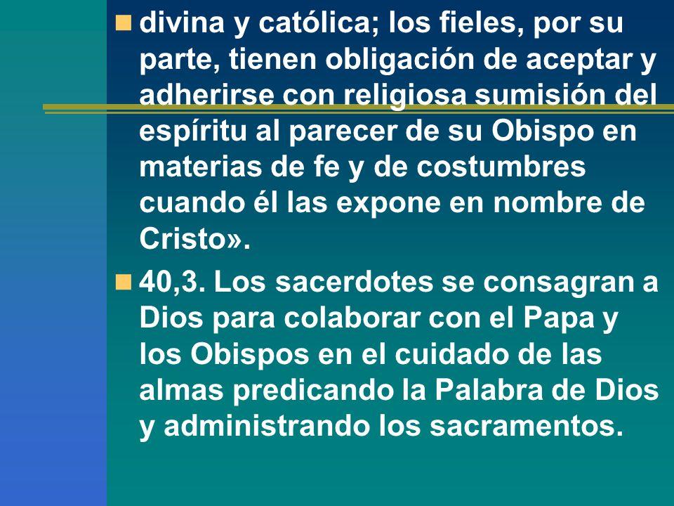 divina y católica; los fieles, por su parte, tienen obligación de aceptar y adherirse con religiosa sumisión del espíritu al parecer de su Obispo en m
