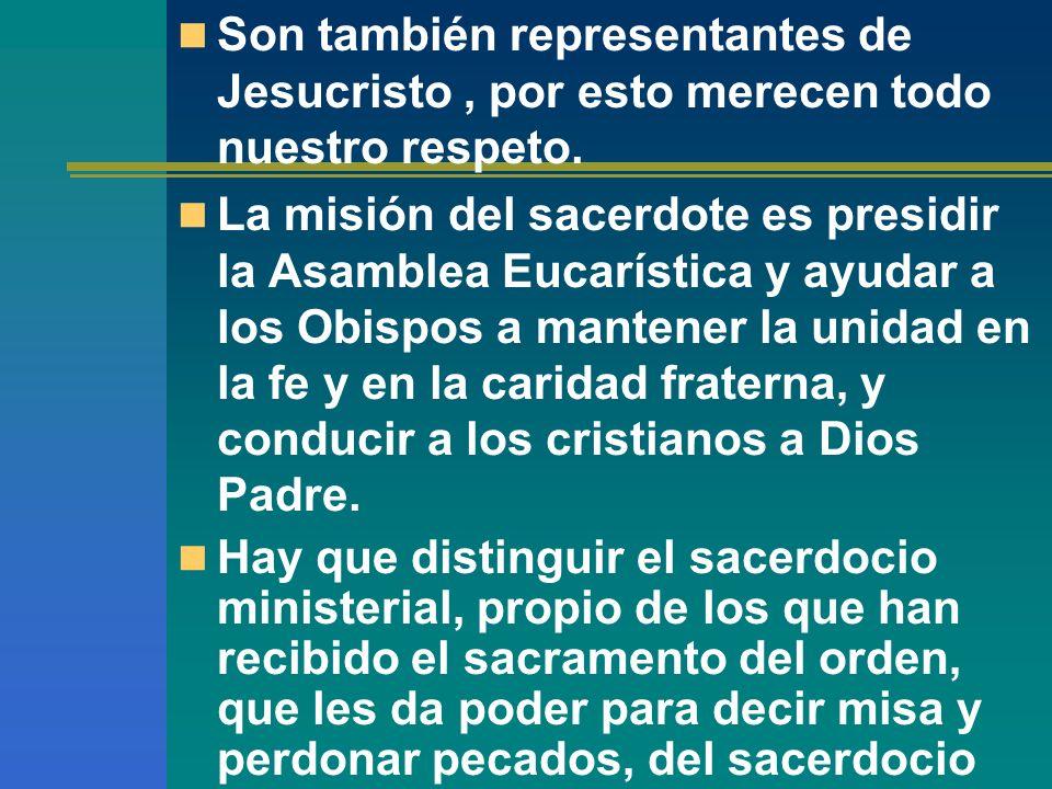 Son también representantes de Jesucristo, por esto merecen todo nuestro respeto. La misión del sacerdote es presidir la Asamblea Eucarística y ayudar