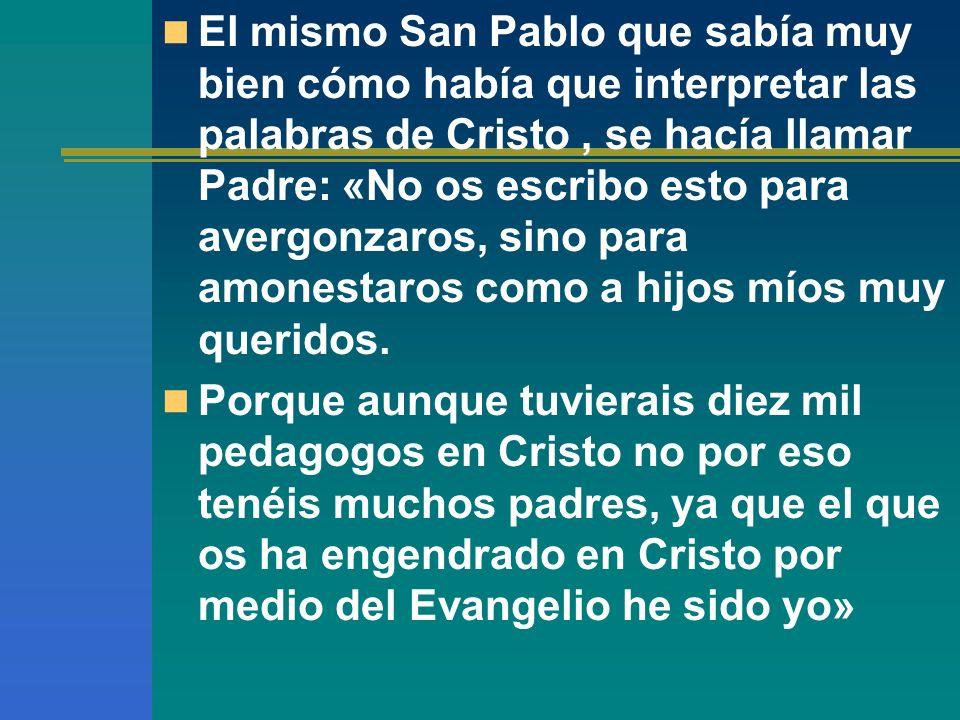 El mismo San Pablo que sabía muy bien cómo había que interpretar las palabras de Cristo, se hacía llamar Padre: «No os escribo esto para avergonzaros,