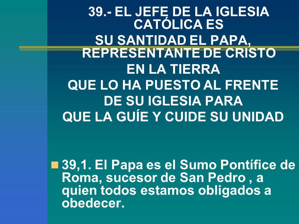 39.- EL JEFE DE LA IGLESIA CATÓLICA ES SU SANTIDAD EL PAPA, REPRESENTANTE DE CRISTO EN LA TIERRA QUE LO HA PUESTO AL FRENTE DE SU IGLESIA PARA QUE LA