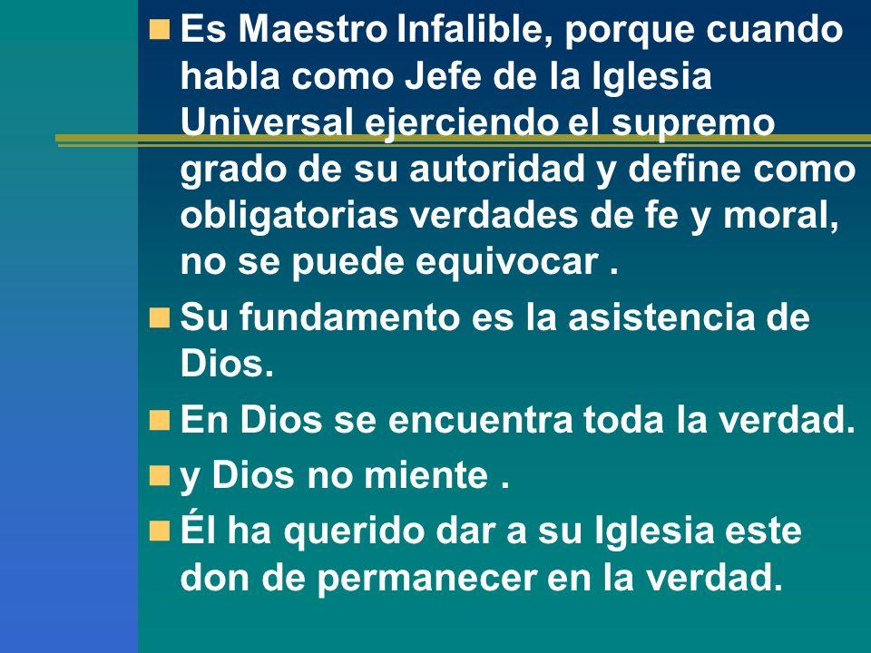 Es Maestro Infalible, porque cuando habla como Jefe de la Iglesia Universal ejerciendo el supremo grado de su autoridad y define como obligatorias ver