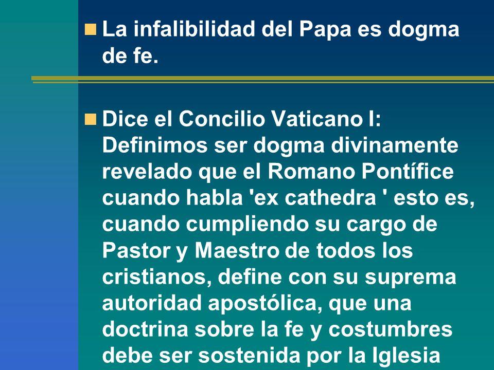 La infalibilidad del Papa es dogma de fe. Dice el Concilio Vaticano I: Definimos ser dogma divinamente revelado que el Romano Pontífice cuando habla '