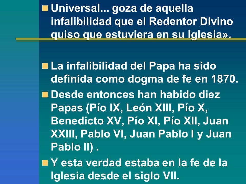 Universal... goza de aquella infalibilidad que el Redentor Divino quiso que estuviera en su Iglesia». La infalibilidad del Papa ha sido definida como