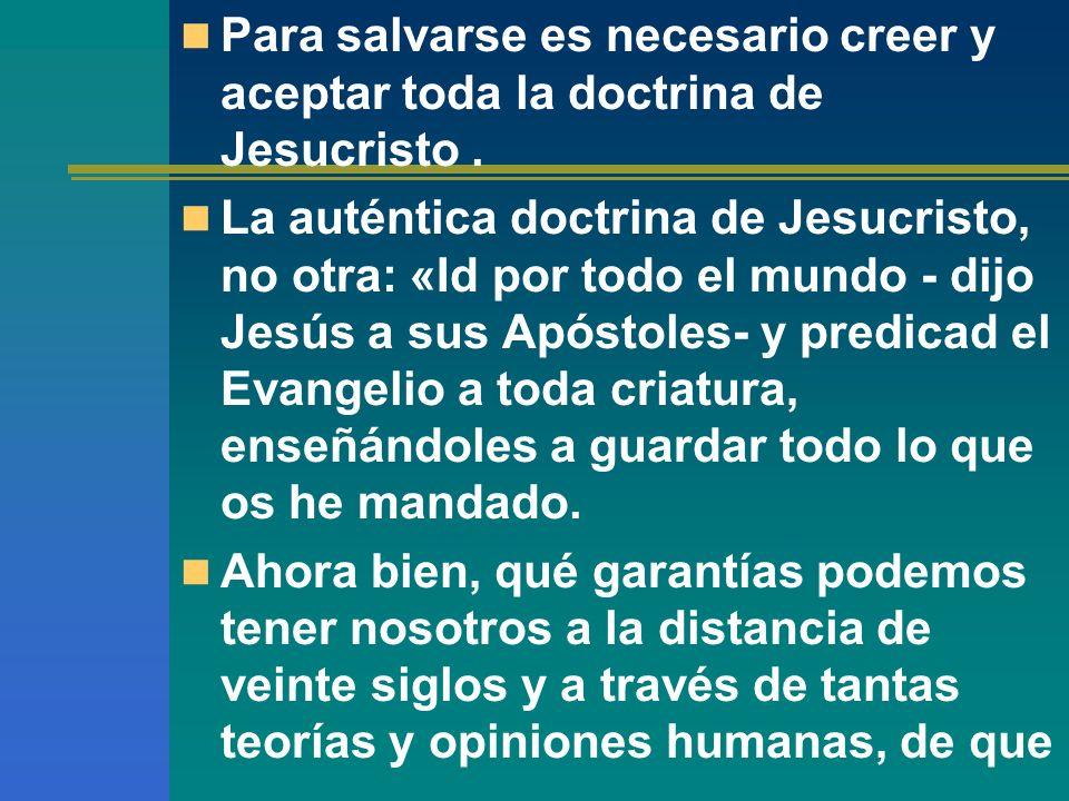 Para salvarse es necesario creer y aceptar toda la doctrina de Jesucristo. La auténtica doctrina de Jesucristo, no otra: «Id por todo el mundo - dijo