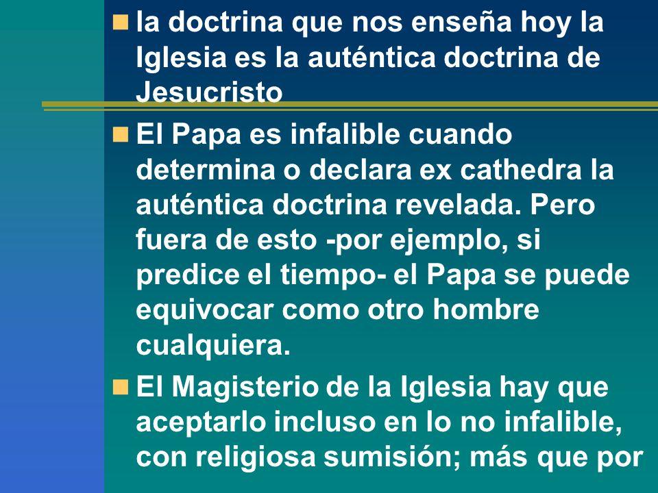la doctrina que nos enseña hoy la Iglesia es la auténtica doctrina de Jesucristo El Papa es infalible cuando determina o declara ex cathedra la autént