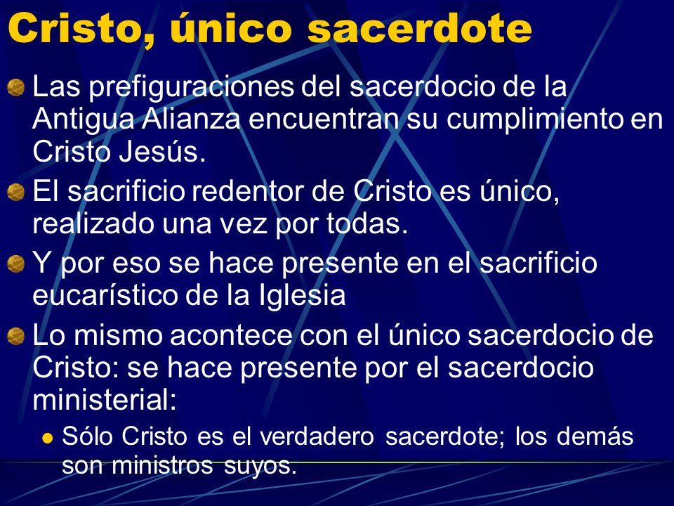 Cristo, único sacerdote Las prefiguraciones del sacerdocio de la Antigua Alianza encuentran su cumplimiento en Cristo Jesús.