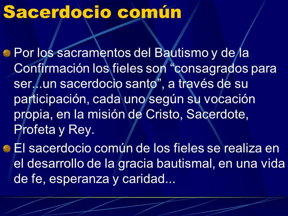 Sacerdocio común Por los sacramentos del Bautismo y de la Confirmación los fieles son consagrados para ser...un sacerdocio santo, a través de su participación, cada uno según su vocación propia, en la misión de Cristo, Sacerdote, Profeta y Rey.