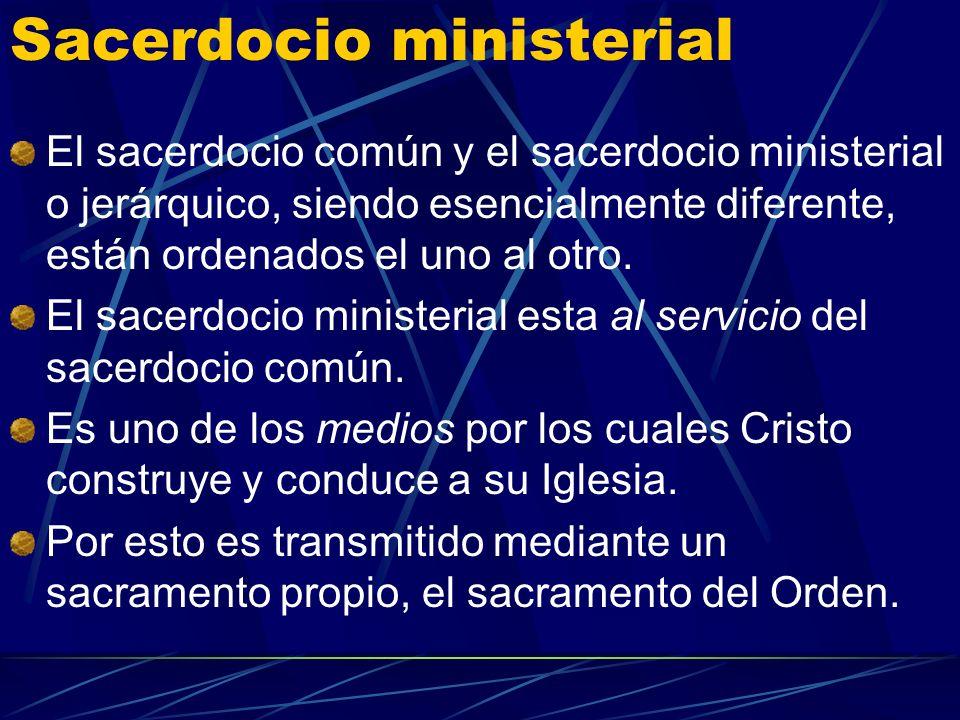 Sacerdocio ministerial El sacerdocio común y el sacerdocio ministerial o jerárquico, siendo esencialmente diferente, están ordenados el uno al otro.