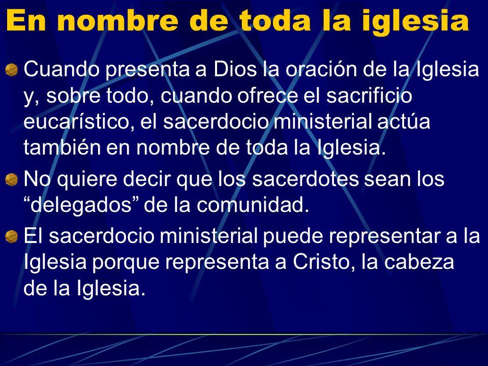 En nombre de toda la iglesia Cuando presenta a Dios la oración de la Iglesia y, sobre todo, cuando ofrece el sacrificio eucarístico, el sacerdocio ministerial actúa también en nombre de toda la Iglesia.