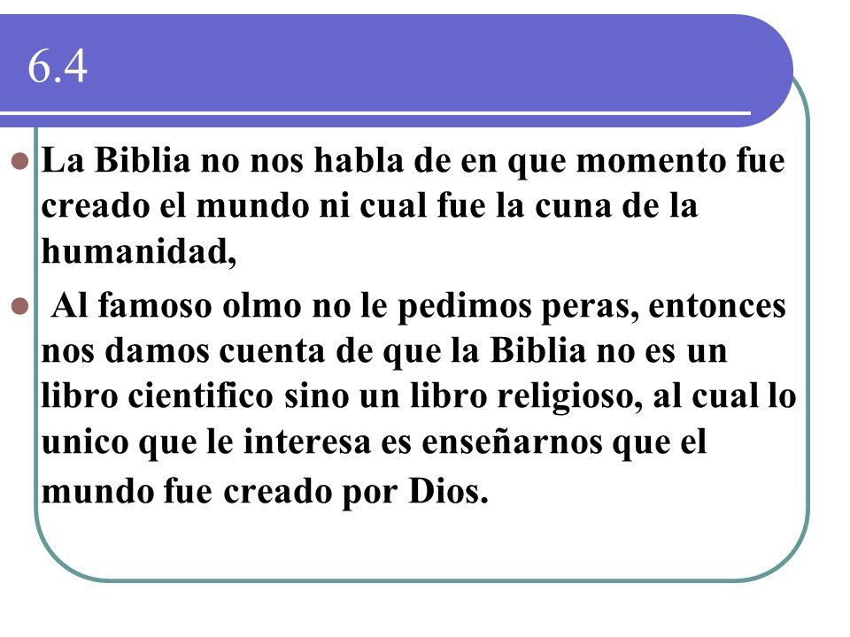 6.4 La Biblia no nos habla de en que momento fue creado el mundo ni cual fue la cuna de la humanidad, Al famoso olmo no le pedimos peras, entonces nos