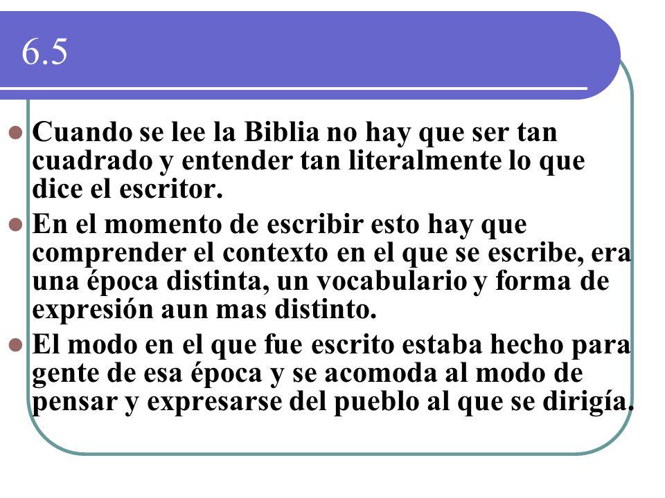 6.5 Cuando se lee la Biblia no hay que ser tan cuadrado y entender tan literalmente lo que dice el escritor. En el momento de escribir esto hay que co