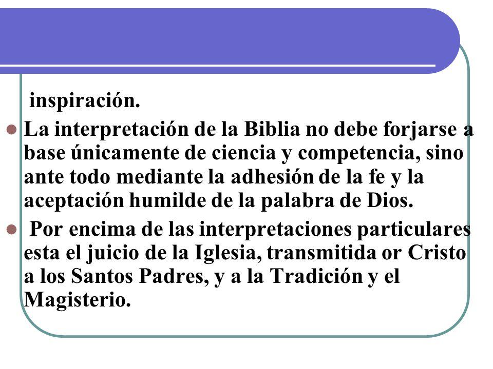inspiración. La interpretación de la Biblia no debe forjarse a base únicamente de ciencia y competencia, sino ante todo mediante la adhesión de la fe
