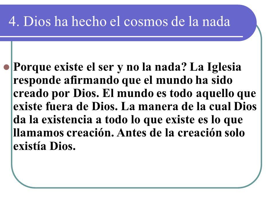 4. Dios ha hecho el cosmos de la nada Porque existe el ser y no la nada? La Iglesia responde afirmando que el mundo ha sido creado por Dios. El mundo