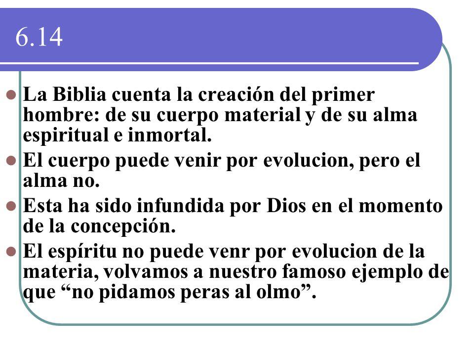 6.14 La Biblia cuenta la creación del primer hombre: de su cuerpo material y de su alma espiritual e inmortal. El cuerpo puede venir por evolucion, pe